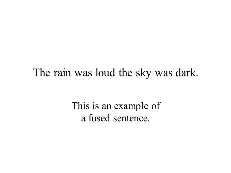 The rain was loud the sky was dark. This is an example of a fused sentence.