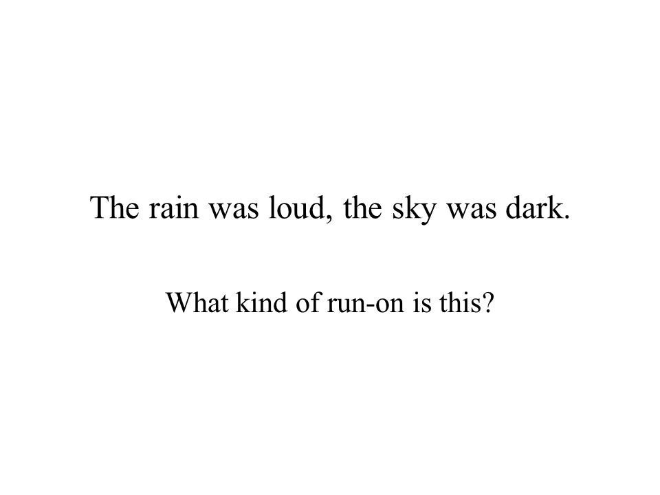The rain was loud, the sky was dark. What kind of run-on is this?