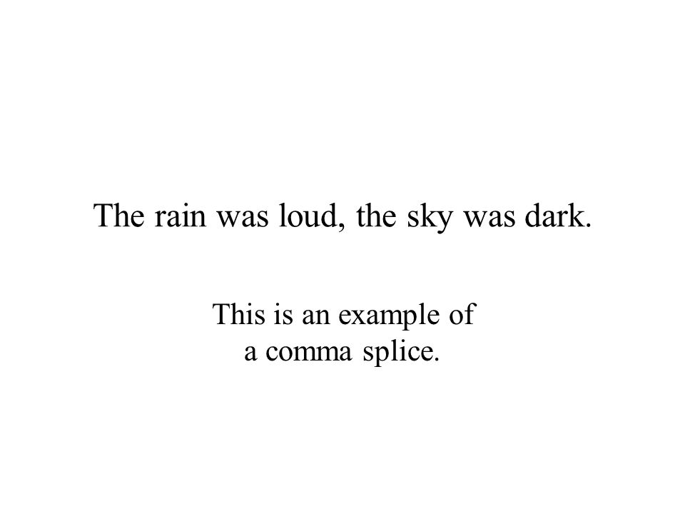 The rain was loud, the sky was dark. This is an example of a comma splice.