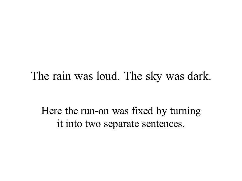 The rain was loud. The sky was dark. Here the run-on was fixed by turning it into two separate sentences.
