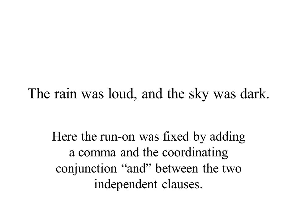 """The rain was loud, and the sky was dark. Here the run-on was fixed by adding a comma and the coordinating conjunction """"and"""" between the two independen"""