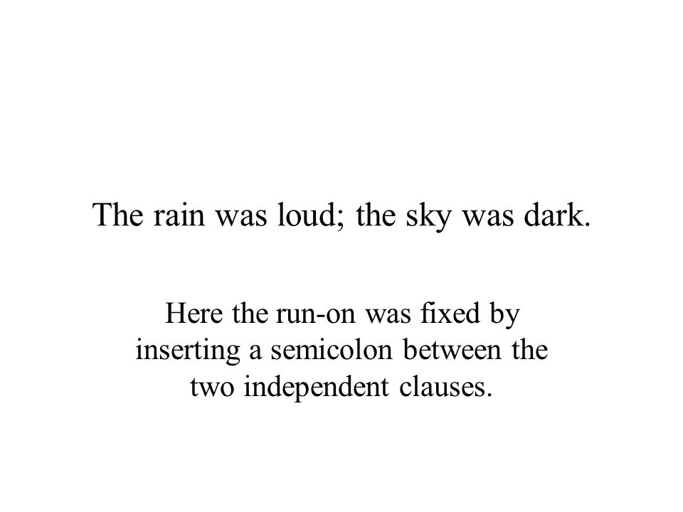 The rain was loud; the sky was dark. Here the run-on was fixed by inserting a semicolon between the two independent clauses.