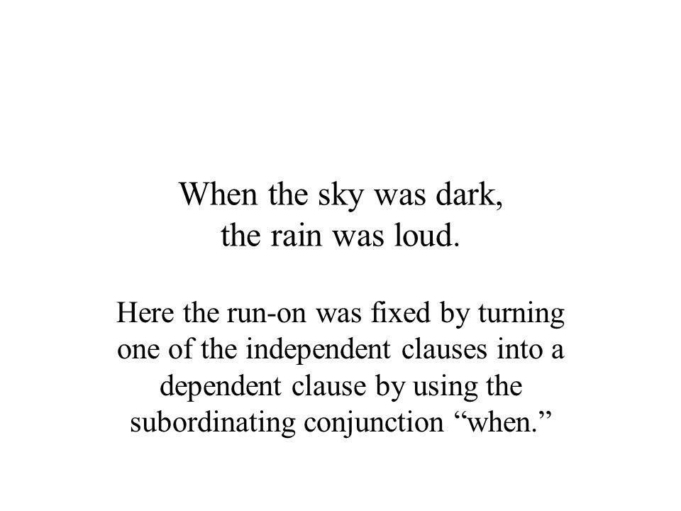 When the sky was dark, the rain was loud. Here the run-on was fixed by turning one of the independent clauses into a dependent clause by using the sub