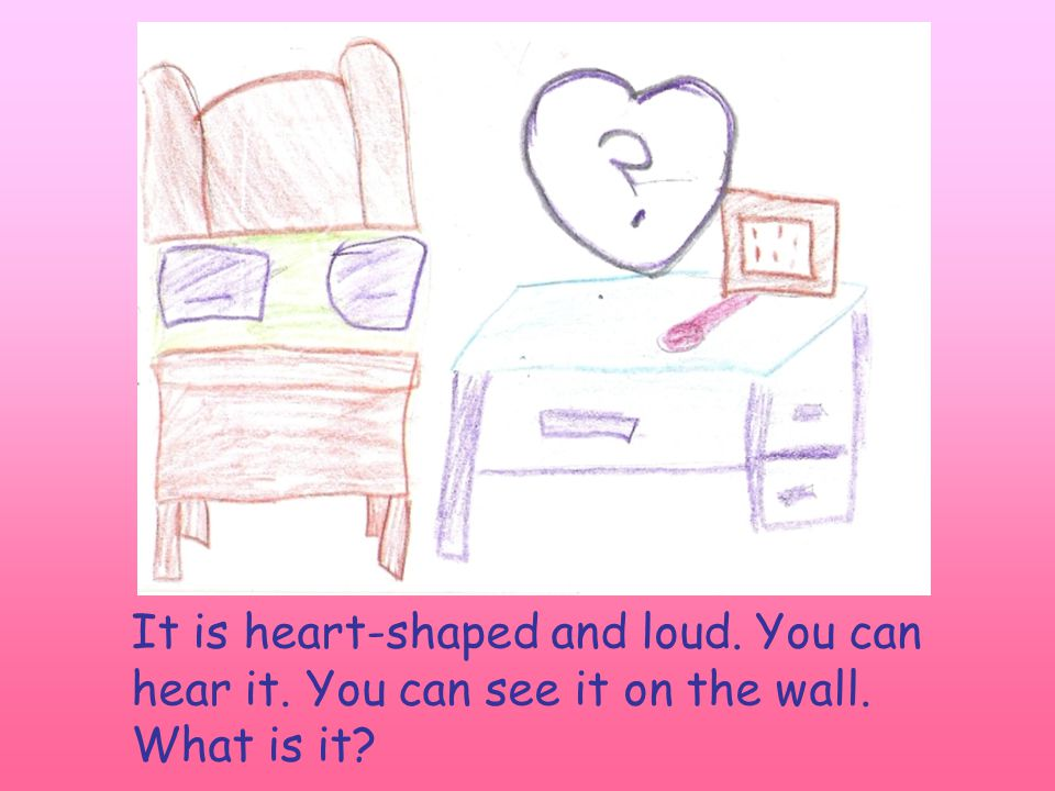 It is heart-shaped and loud. You can hear it. You can see it on the wall. What is it?