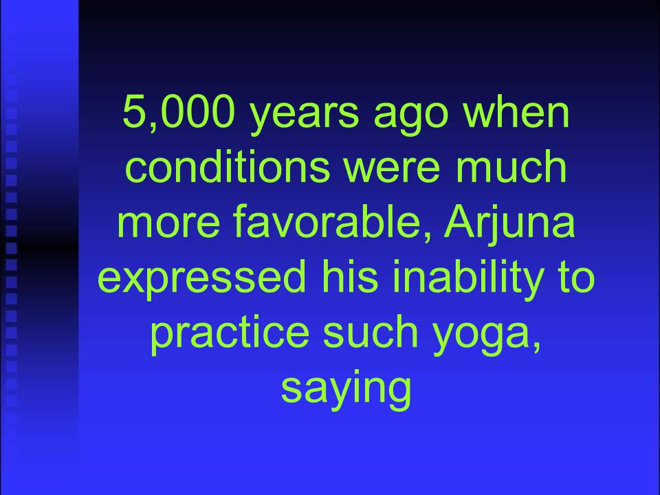 5,000 years ago when conditions were much more favorable, Arjuna expressed his inability to practice such yoga, saying
