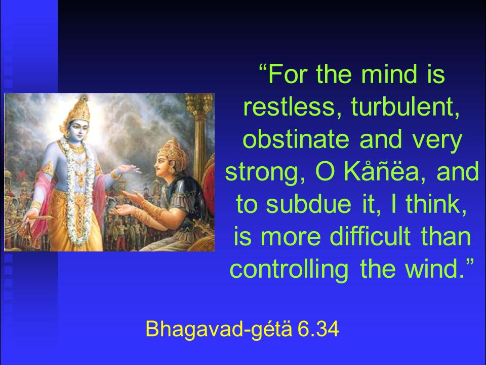 For the mind is restless, turbulent, obstinate and very strong, O Kåñëa, and to subdue it, I think, is more difficult than controlling the wind. Bhagavad-gétä 6.34