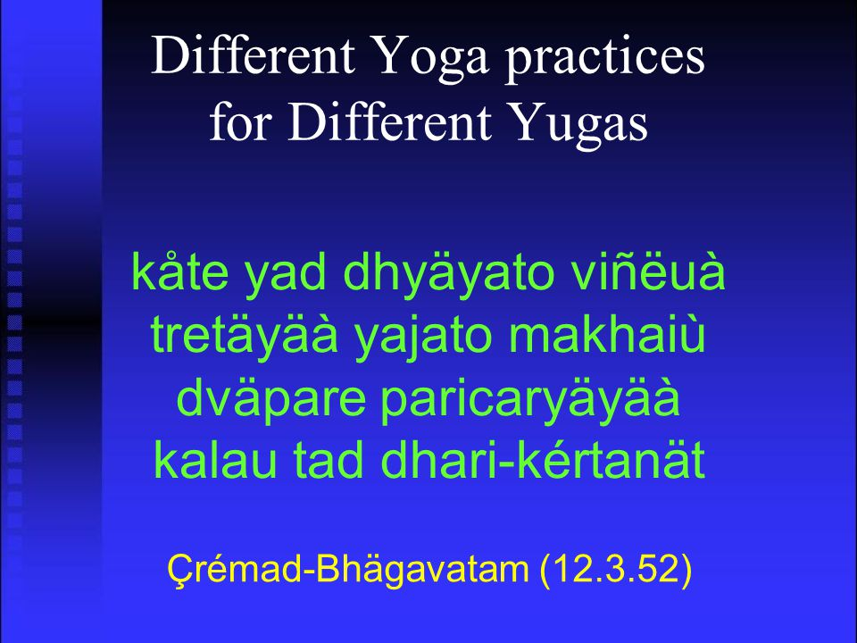 Different Yoga practices for Different Yugas Çrémad-Bhägavatam (12.3.52) kåte yad dhyäyato viñëuà tretäyäà yajato makhaiù dväpare paricaryäyäà kalau tad dhari-kértanät