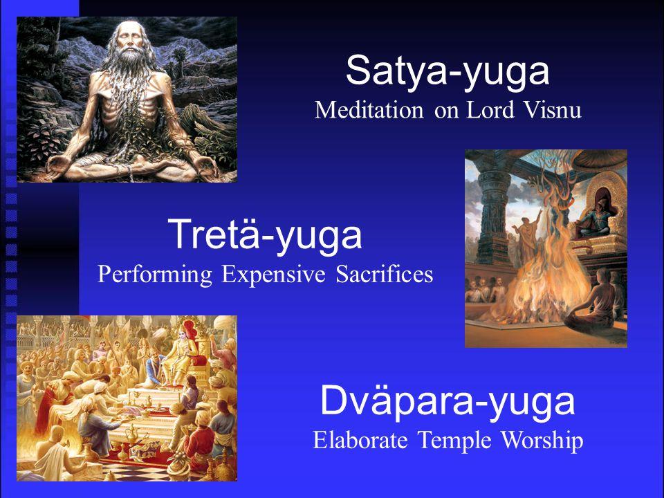 Tretä-yuga Performing Expensive Sacrifices Dväpara-yuga Elaborate Temple Worship Satya-yuga Meditation on Lord Visnu