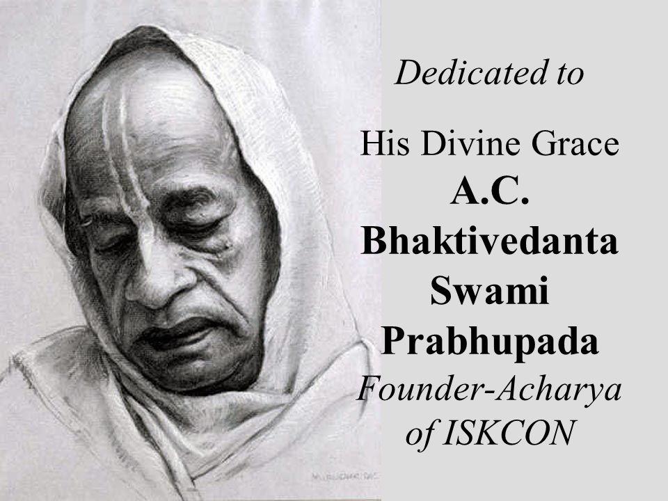 Dedicated to His Divine Grace A.C. Bhaktivedanta Swami Prabhupada Founder-Acharya of ISKCON