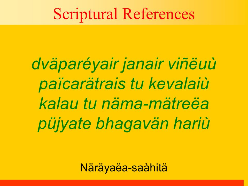 dväparéyair janair viñëuù païcarätrais tu kevalaiù kalau tu näma-mätreëa püjyate bhagavän hariù Näräyaëa-saàhitä Scriptural References