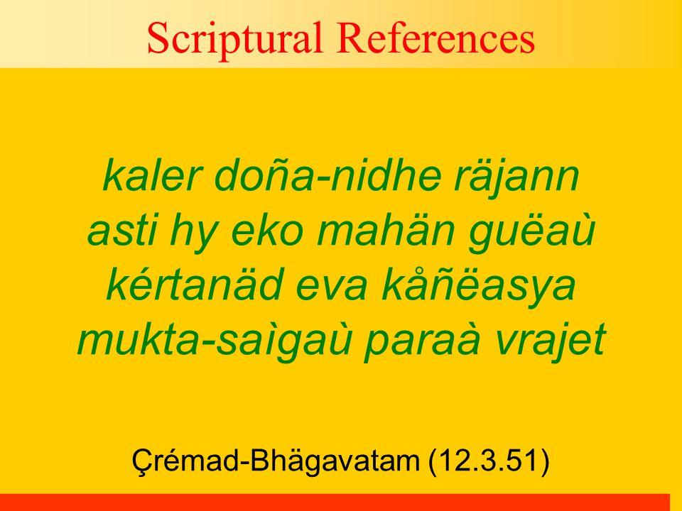 Çrémad-Bhägavatam (12.3.51) Scriptural References kaler doña-nidhe räjann asti hy eko mahän guëaù kértanäd eva kåñëasya mukta-saìgaù paraà vrajet