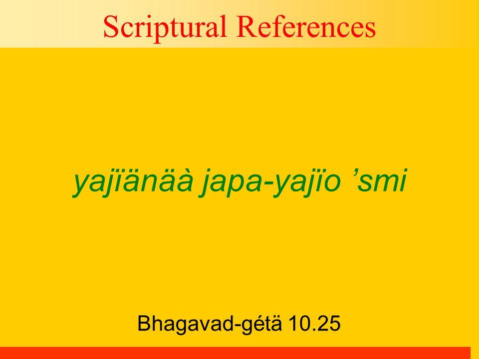 Bhagavad-gétä 10.25 Scriptural References yajïänäà japa-yajïo 'smi