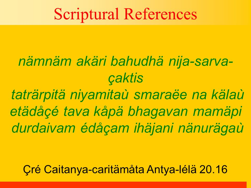 Çré Caitanya-caritämåta Antya-lélä 20.16 Scriptural References nämnäm akäri bahudhä nija-sarva- çaktis taträrpitä niyamitaù smaraëe na kälaù etädåçé tava kåpä bhagavan mamäpi durdaivam édåçam ihäjani nänurägaù