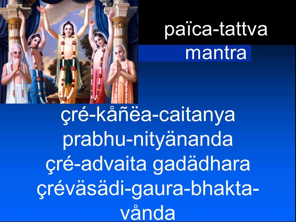 çré-kåñëa-caitanya prabhu-nityänanda çré-advaita gadädhara çréväsädi-gaura-bhakta- vånda païca-tattva mantra