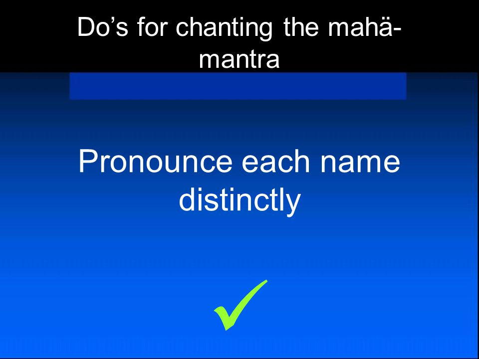 Pronounce each name distinctly Do's for chanting the mahä- mantra
