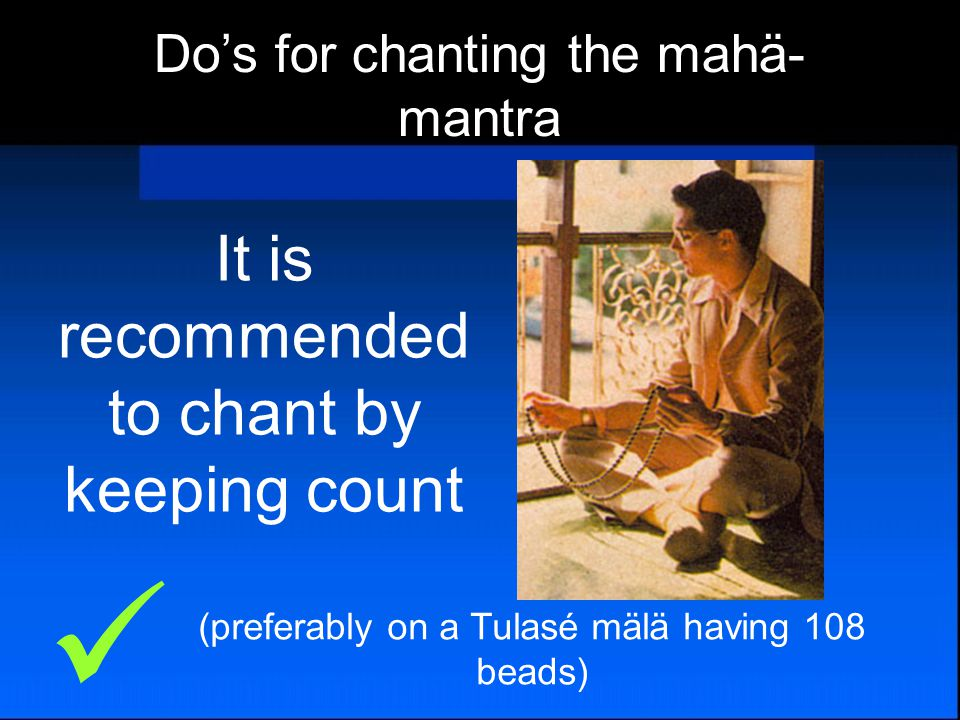 It is recommended to chant by keeping count (preferably on a Tulasé mälä having 108 beads) Do's for chanting the mahä- mantra