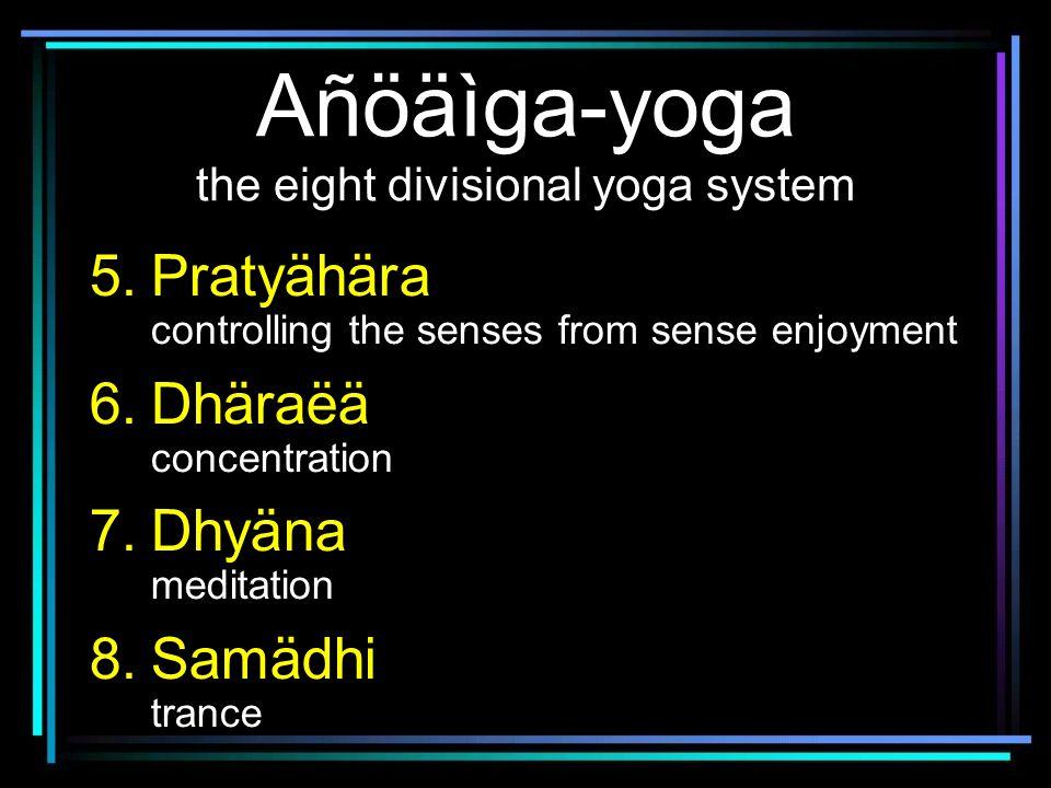 Añöäìga-yoga the eight divisional yoga system 5.Pratyähära controlling the senses from sense enjoyment 6.Dhäraëä concentration 7.Dhyäna meditation 8.Samädhi trance