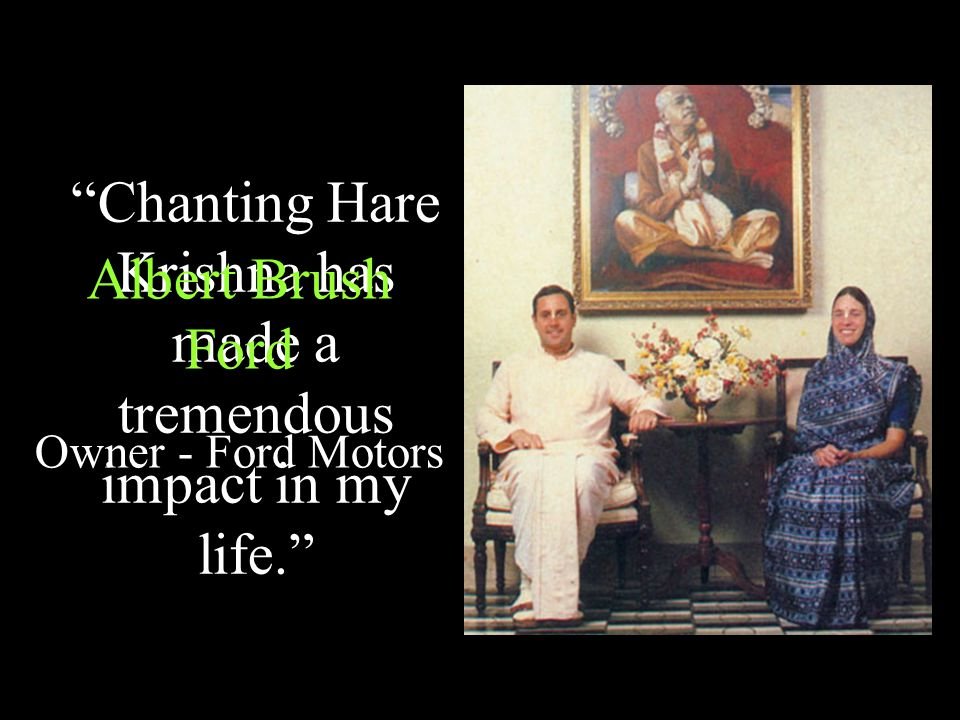 Chanting Hare Krishna has made a tremendous impact in my life. Albert Brush Ford Owner - Ford Motors