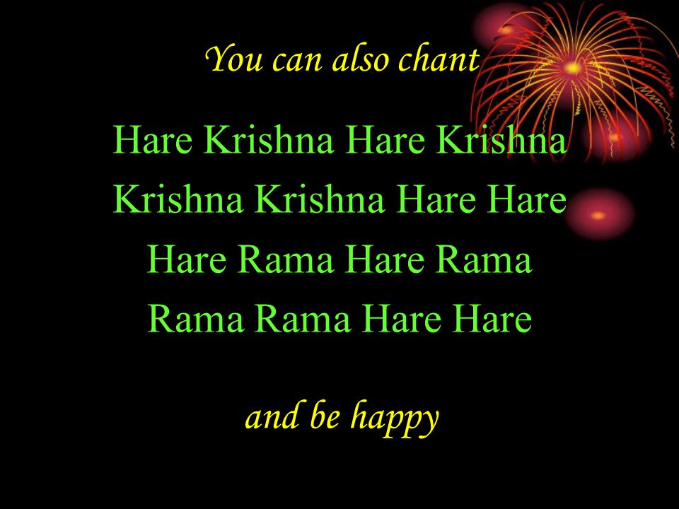 You can also chant Hare Krishna Hare Krishna Krishna Krishna Hare Hare Hare Rama Hare Rama Rama Rama Hare Hare and be happy