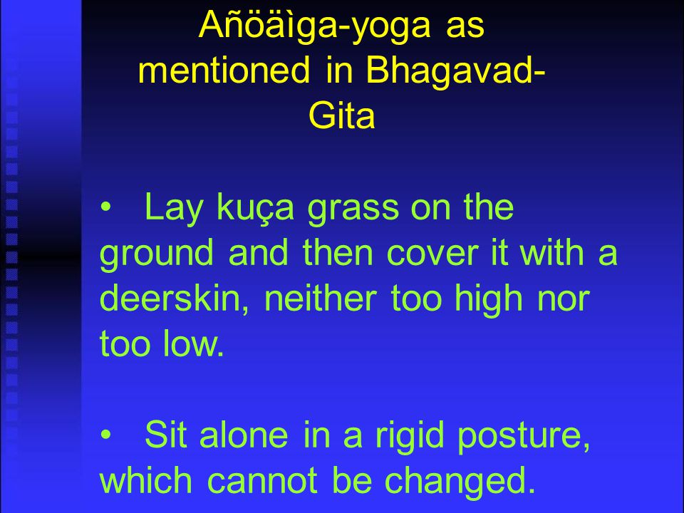 Añöäìga-yoga as mentioned in Bhagavad- Gita Lay kuça grass on the ground and then cover it with a deerskin, neither too high nor too low.