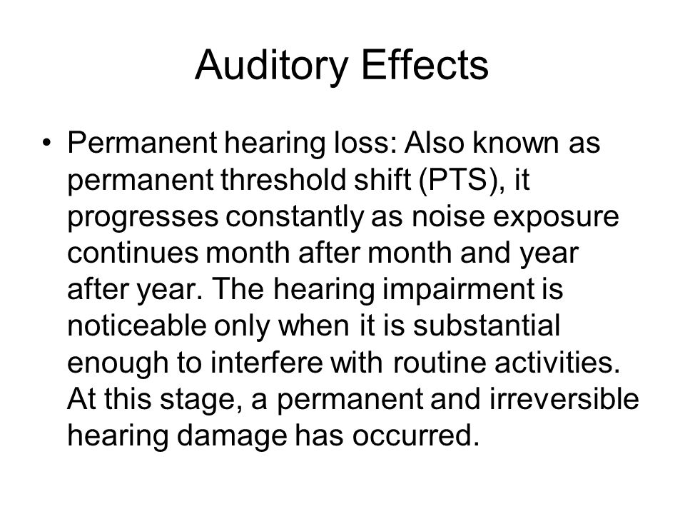 Permanent hearing loss: Also known as permanent threshold shift (PTS), it progresses constantly as noise exposure continues month after month and year after year.