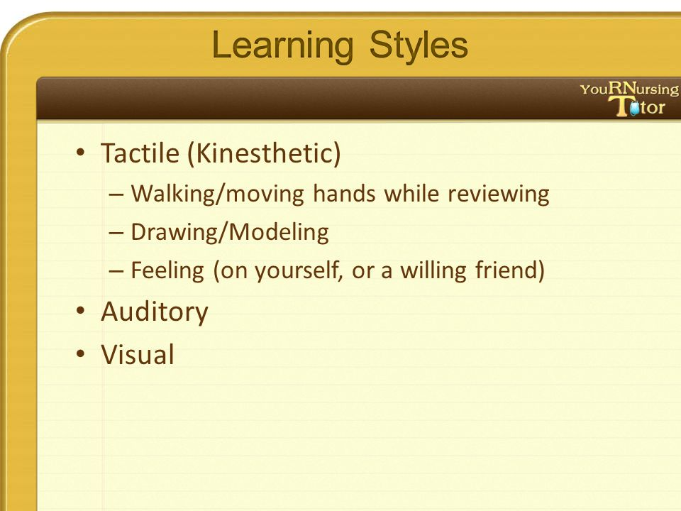 Tactile (Kinesthetic) – Walking/moving hands while reviewing – Drawing/Modeling – Feeling (on yourself, or a willing friend) Auditory Visual