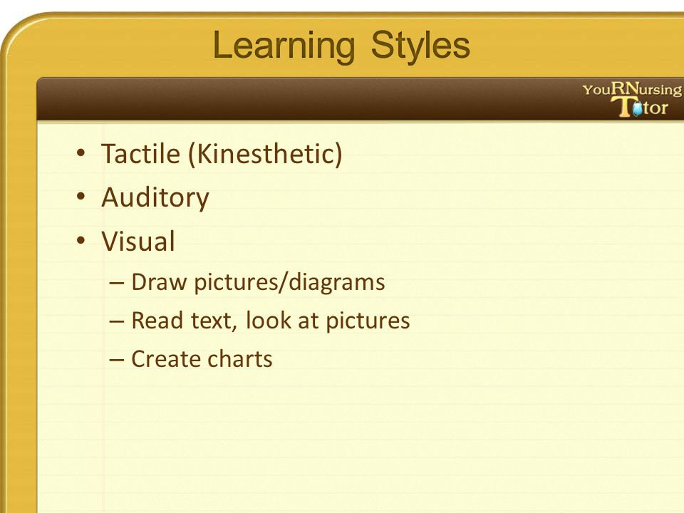 Tactile (Kinesthetic) Auditory Visual – Draw pictures/diagrams – Read text, look at pictures – Create charts
