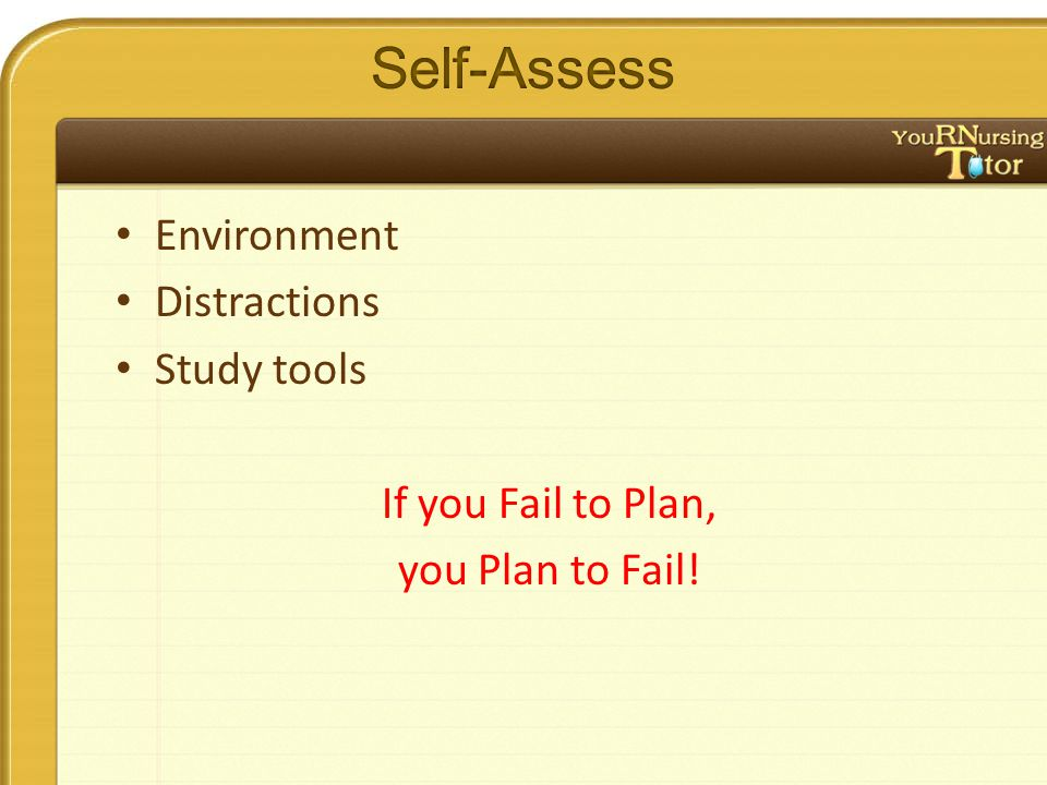 Environment Distractions Study tools If you Fail to Plan, you Plan to Fail!