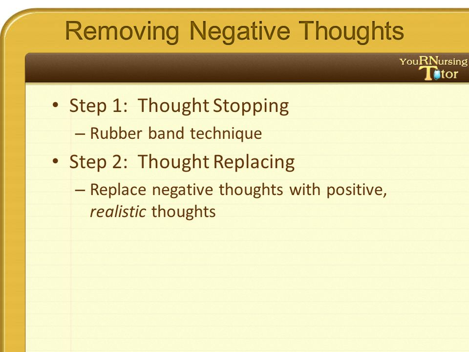 Step 1: Thought Stopping – Rubber band technique Step 2: Thought Replacing – Replace negative thoughts with positive, realistic thoughts