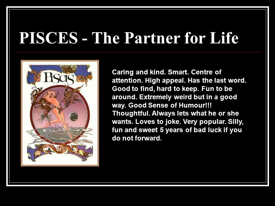 PISCES - The Partner for Life Caring and kind. Smart. Centre of attention. High appeal. Has the last word. Good to find, hard to keep. Fun to be aroun