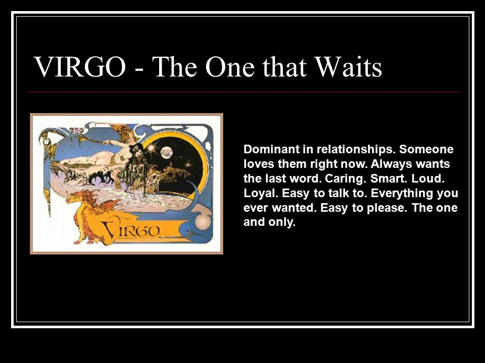 VIRGO - The One that Waits Dominant in relationships. Someone loves them right now. Always wants the last word. Caring. Smart. Loud. Loyal. Easy to ta