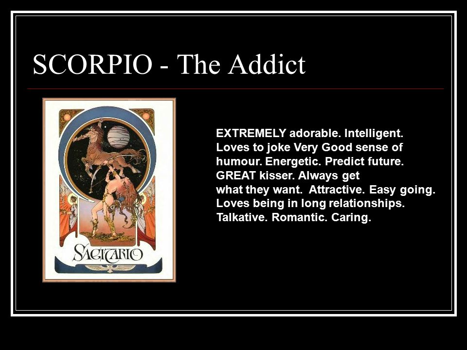 SCORPIO - The Addict EXTREMELY adorable. Intelligent. Loves to joke Very Good sense of humour. Energetic. Predict future. GREAT kisser. Always get wha