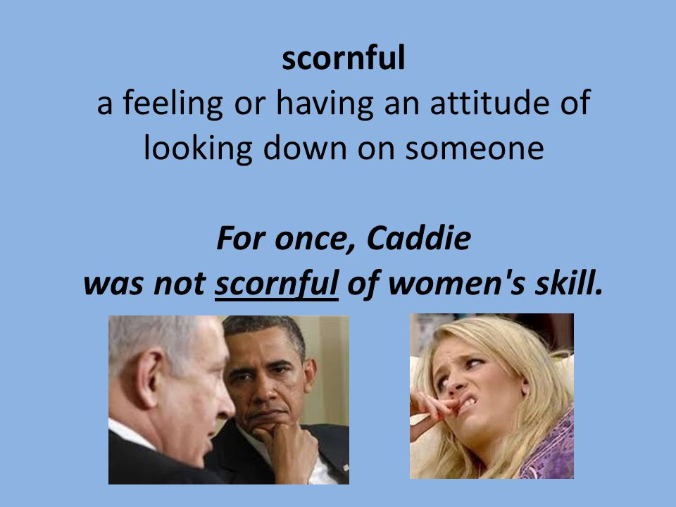 scornful a feeling or having an attitude of looking down on someone For once, Caddie was not scornful of women s skill.