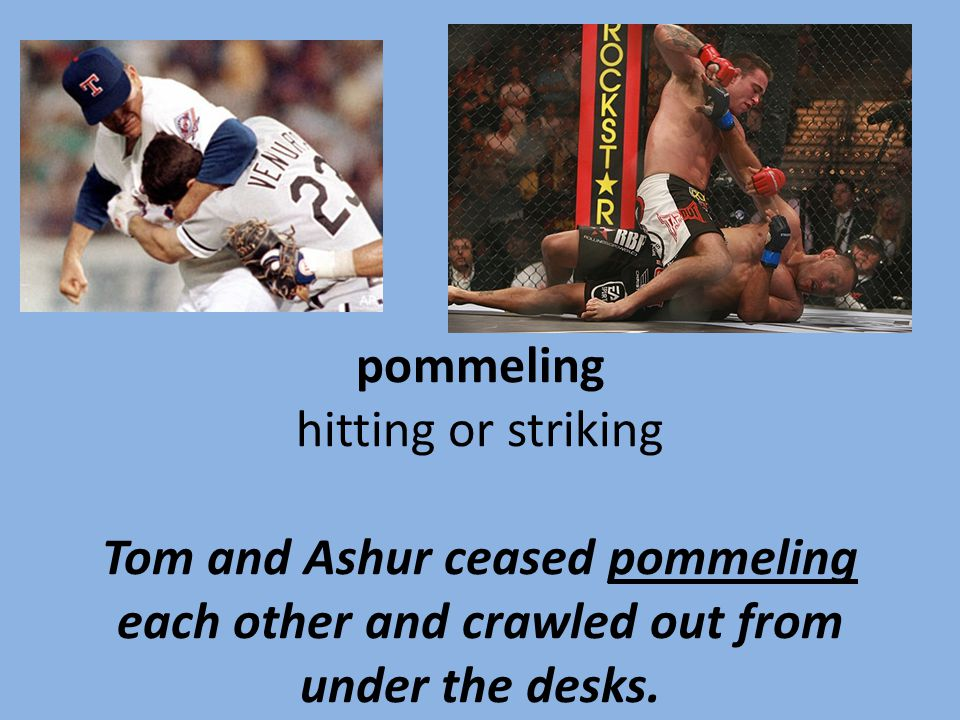 pommeling hitting or striking Tom and Ashur ceased pommeling each other and crawled out from under the desks.