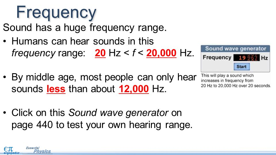 Sound has a huge frequency range. Humans can hear sounds in this frequency range: 20 Hz < f < 20,000 Hz. By middle age, most people can only hear soun