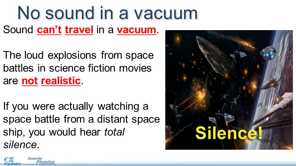 Sound can't travel in a vacuum. The loud explosions from space battles in science fiction movies are not realistic. If you were actually watching a sp