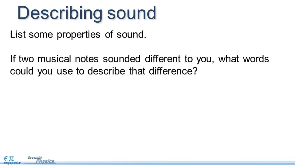 List some properties of sound. If two musical notes sounded different to you, what words could you use to describe that difference? Describing sound