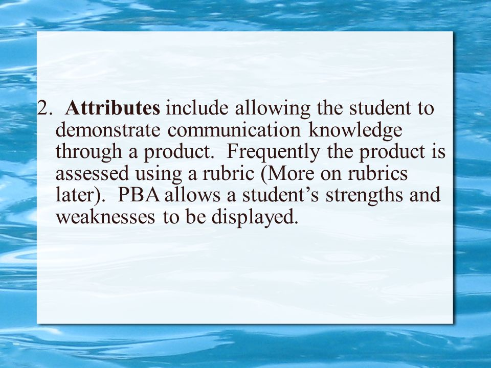 2. Attributes include allowing the student to demonstrate communication knowledge through a product. Frequently the product is assessed using a rubric