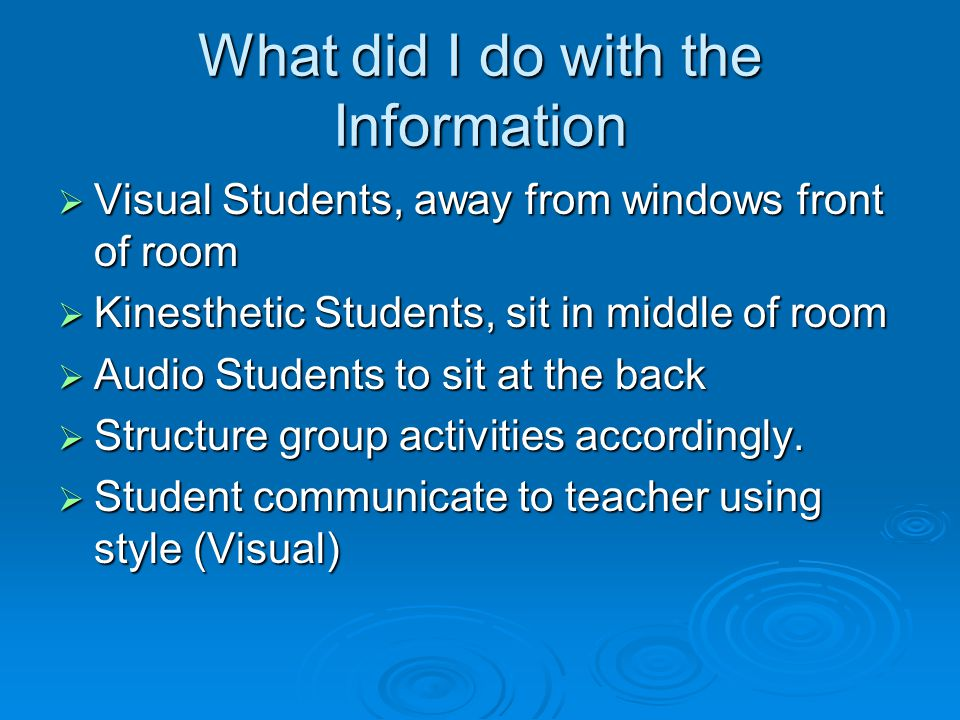 What did I do with the Information  Visual Students, away from windows front of room  Kinesthetic Students, sit in middle of room  Audio Students to sit at the back  Structure group activities accordingly.