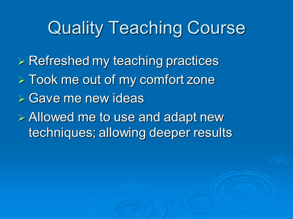 Quality Teaching Course  Refreshed my teaching practices  Took me out of my comfort zone  Gave me new ideas  Allowed me to use and adapt new techniques; allowing deeper results