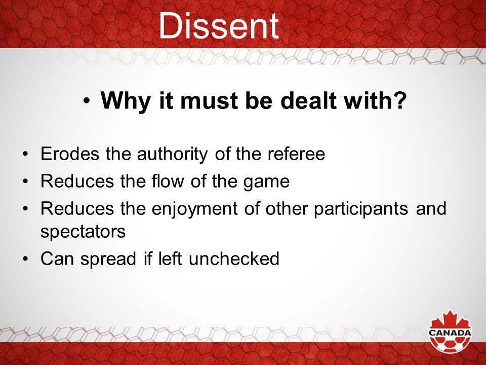 Dissent Why it must be dealt with? Erodes the authority of the referee Reduces the flow of the game Reduces the enjoyment of other participants and sp