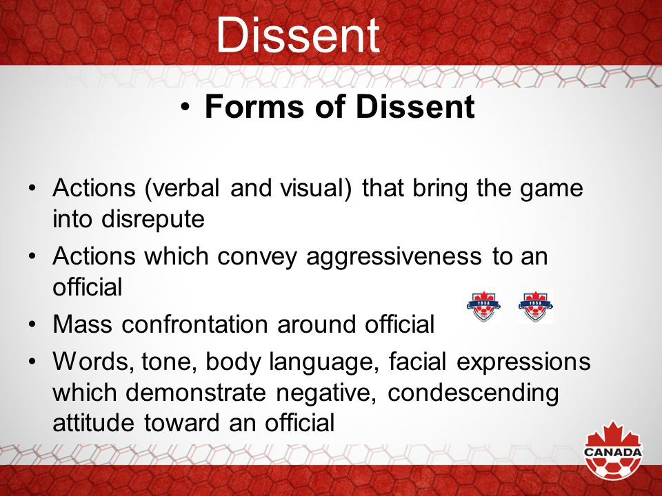 Dissent Forms of Dissent Extended nature and persistence of player's action Waving hands, kicking ball away, charging toward an official, player restrained by other players Strong, excessively loud comments Gestures directed toward official that show disgust or disrespect