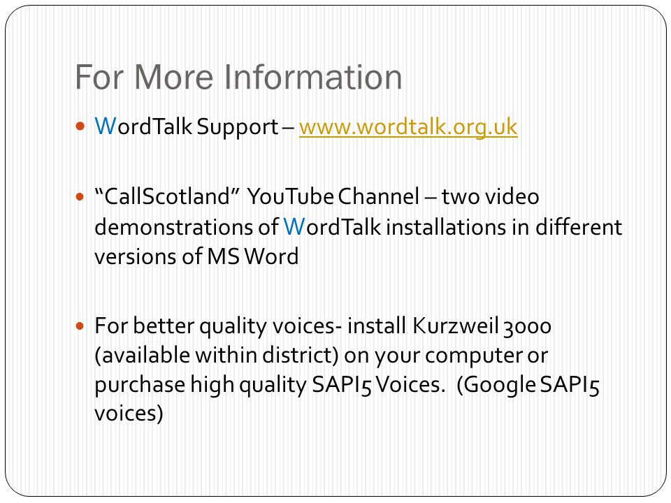 For More Information W ordTalk Support – www.wordtalk.org.ukwww.wordtalk.org.uk CallScotland YouTube Channel – two video demonstrations of W ordTalk installations in different versions of MS Word For better quality voices- install Kurzweil 3000 (available within district) on your computer or purchase high quality SAPI5 Voices.
