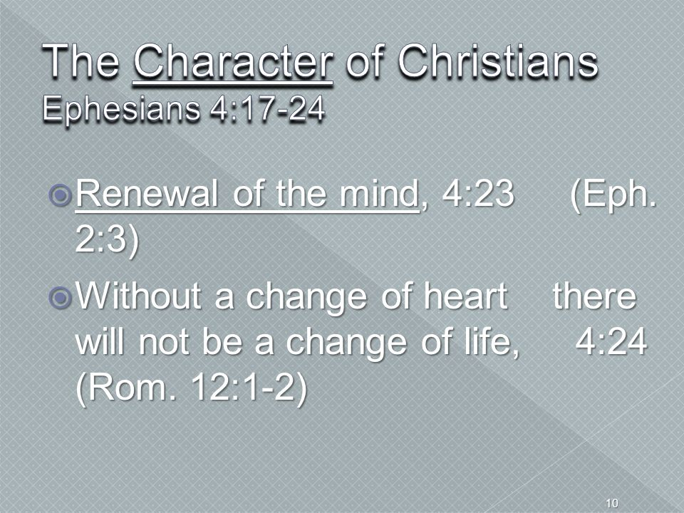  Renewal of the mind, 4:23 (Eph. 2:3)  Without a change of heart there will not be a change of life, 4:24 (Rom. 12:1-2) 10