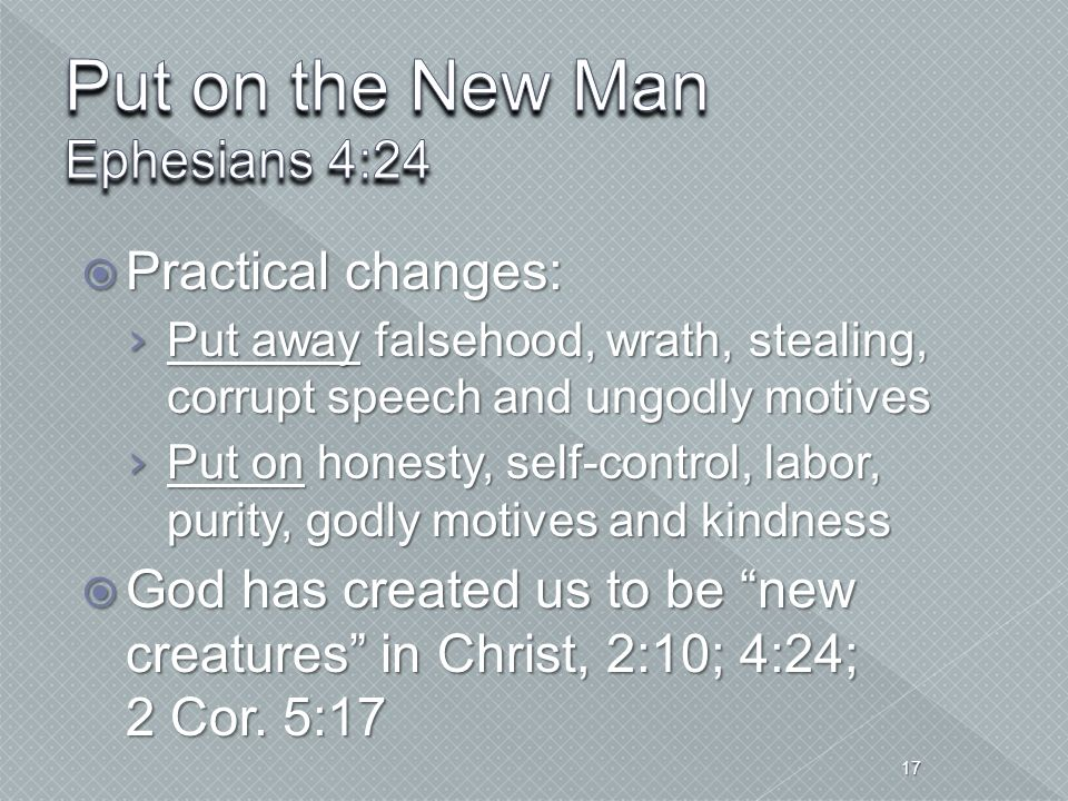  Practical changes: › Put away falsehood, wrath, stealing, corrupt speech and ungodly motives › Put on honesty, self-control, labor, purity, godly mo