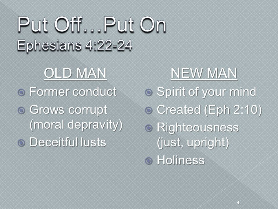 OLD MAN  Former conduct  Grows corrupt (moral depravity)  Deceitful lusts NEW MAN  Spirit of your mind  Created (Eph 2:10)  Righteousness (just,