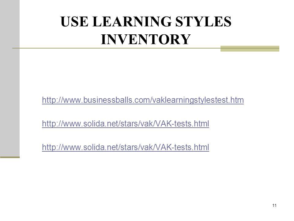 USE LEARNING STYLES INVENTORY http://www.businessballs.com/vaklearningstylestest.htm http://www.solida.net/stars/vak/VAK-tests.html 11