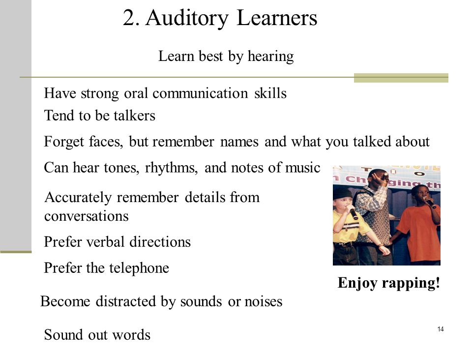 14 2. Auditory Learners Learn best by hearing Have strong oral communication skills Accurately remember details from conversations Can hear tones, rhy