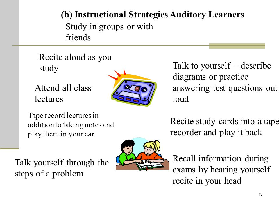 19 (b) Instructional Strategies Auditory Learners Recite aloud as you study Attend all class lectures Tape record lectures in addition to taking notes