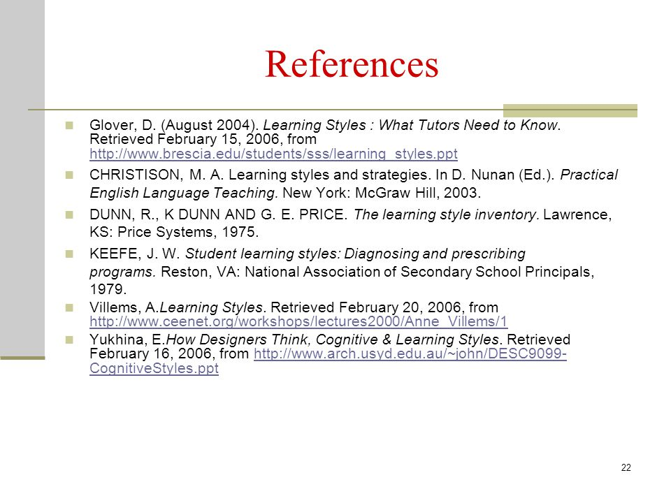 References Glover, D. (August 2004). Learning Styles : What Tutors Need to Know. Retrieved February 15, 2006, from http://www.brescia.edu/students/sss